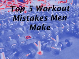 Top 5 workout mistakes men make